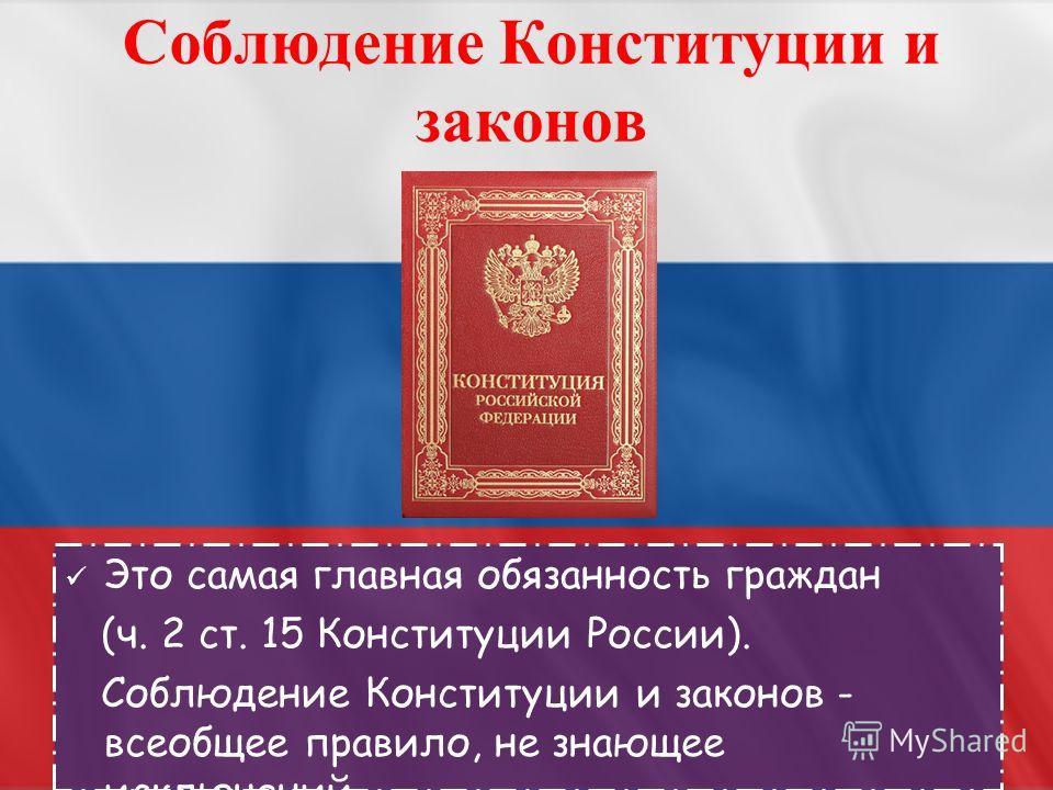 Это самая главная обязанность граждан (ч. 2 ст. 15 Конституции России). Соблюдение Конституции и законов - всеобщее правило, не знающее исключений. Соблюдение Конституции и законов
