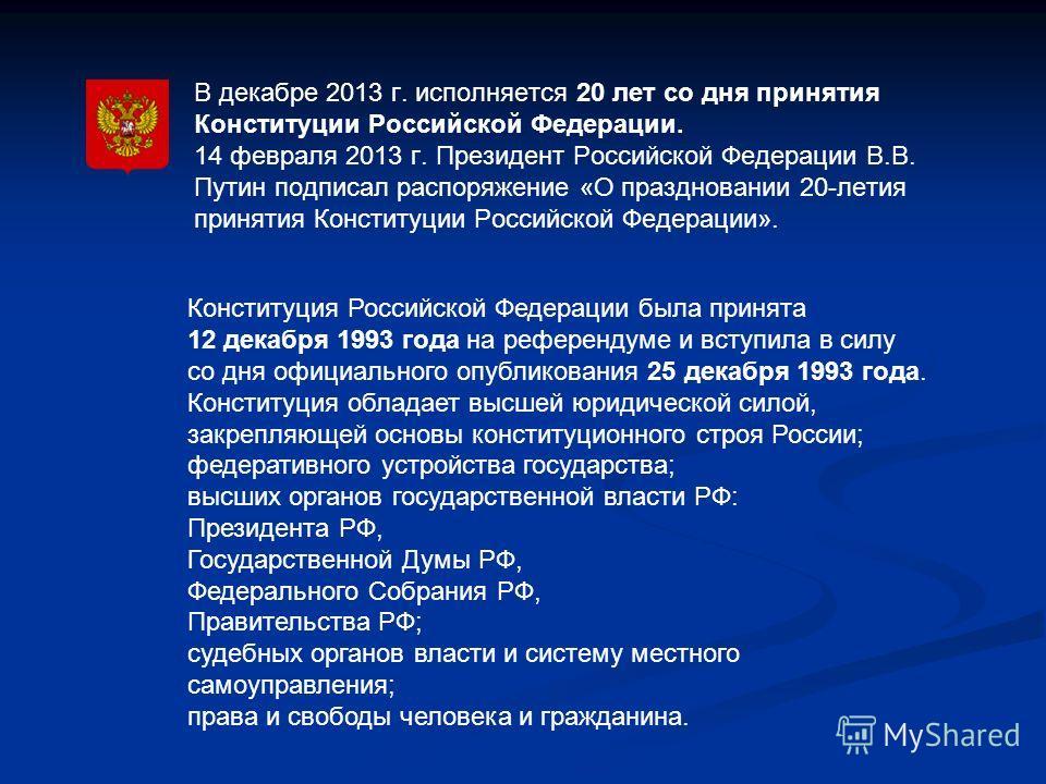 В декабре 2013 г. исполняется 20 лет со дня принятия Конституции Российской Федерации. 14 февраля 2013 г. Президент Российской Федерации В.В. Путин подписал распоряжение «О праздновании 20-летия принятия Конституции Российской Федерации». Конституция