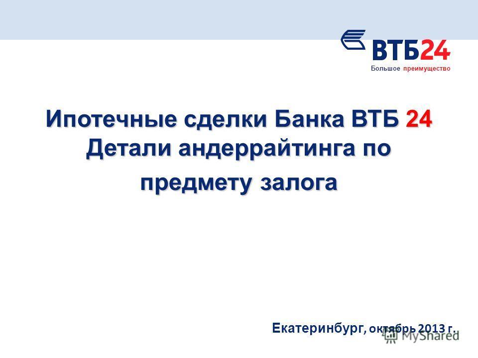 Екатеринбург, октябрь 2013 г. Ипотечные сделки Банка ВТБ 24 Детали андеррайтинга по предмету залога Большое преимущество