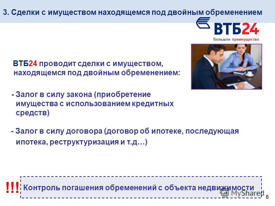 3. Сделки с имуществом находящемся под двойным обременением 6 ВТБ24 проводит сделки с имуществом, находящемся под двойным обременением: - Залог в силу закона (приобретение имущества с использованием кредитных средств) - Залог в силу договора (договор