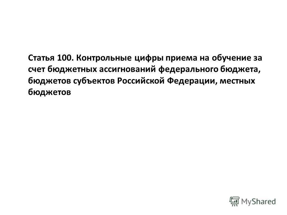 Статья 100. Контрольные цифры приема на обучение за счет бюджетных ассигнований федерального бюджета, бюджетов субъектов Российской Федерации, местных бюджетов