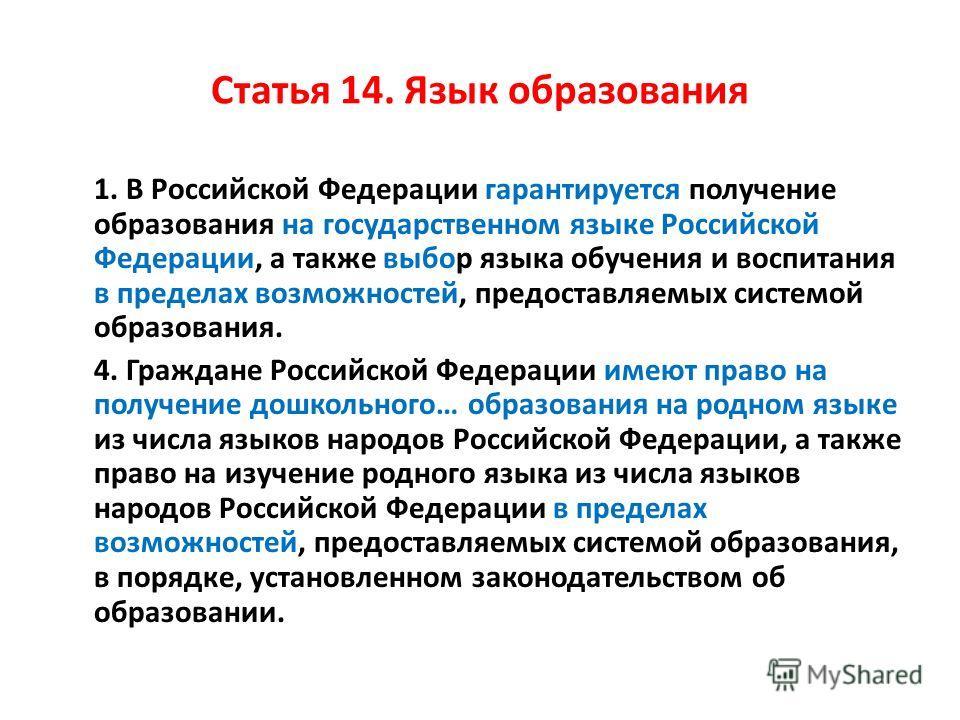 Статья 14. Язык образования 1. В Российской Федерации гарантируется получение образования на государственном языке Российской Федерации, а также выбор языка обучения и воспитания в пределах возможностей, предоставляемых системой образования. 4. Гражд