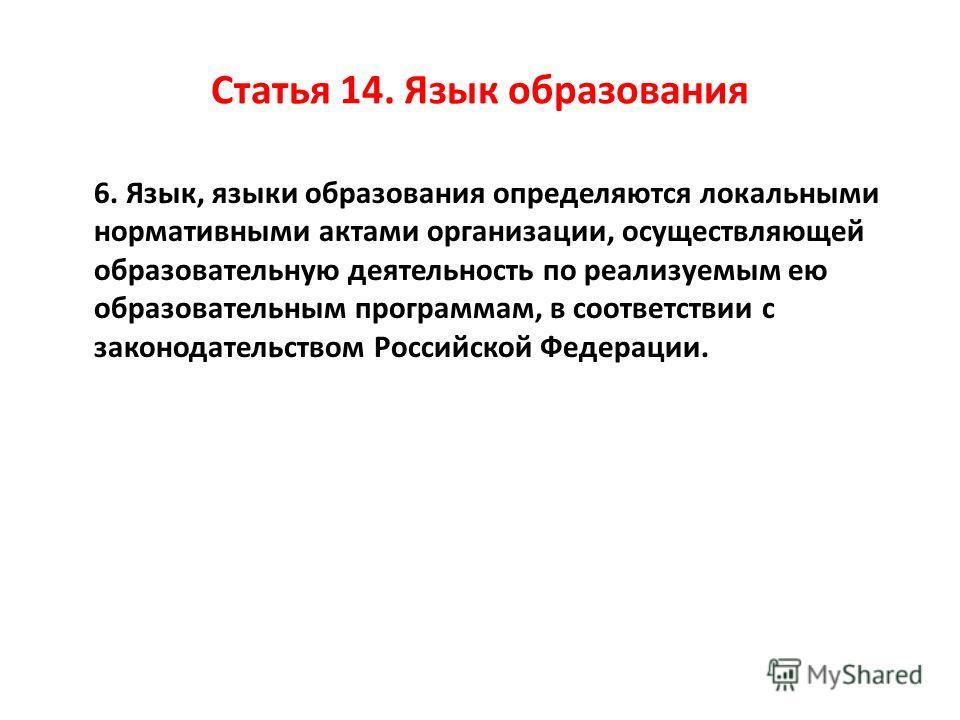 Статья 14. Язык образования 6. Язык, языки образования определяются локальными нормативными актами организации, осуществляющей образовательную деятельность по реализуемым ею образовательным программам, в соответствии с законодательством Российской Фе