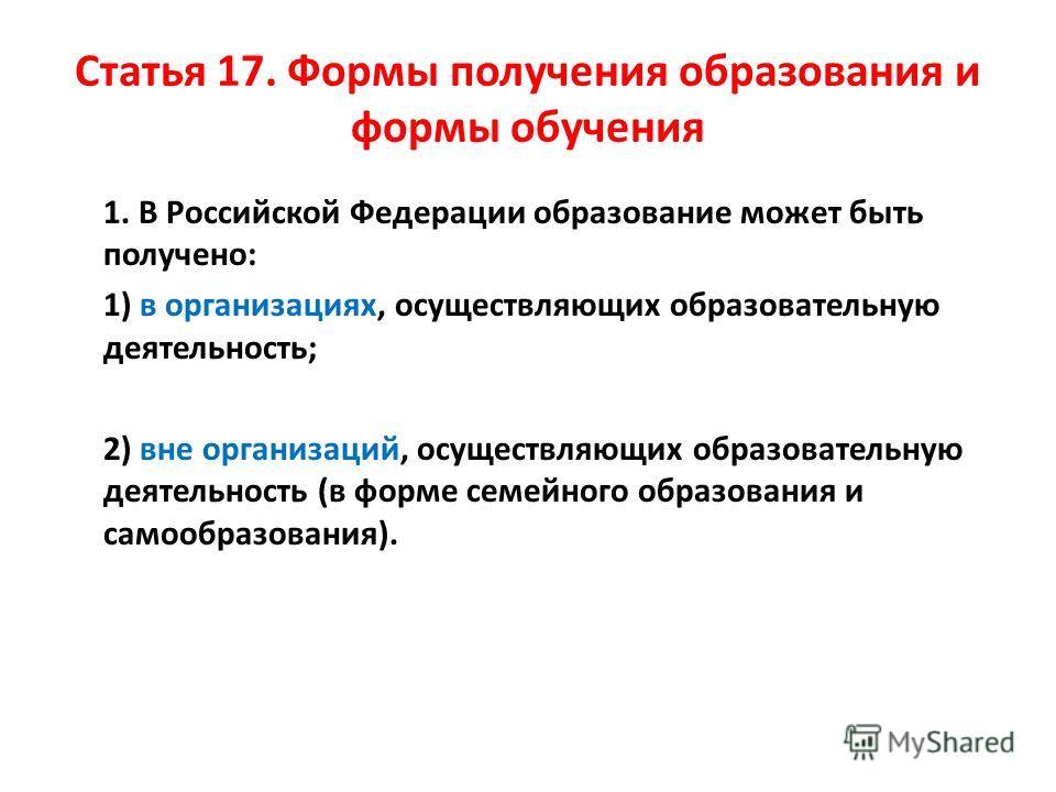Статья 17. Формы получения образования и формы обучения 1. В Российской Федерации образование может быть получено: 1) в организациях, осуществляющих образовательную деятельность; 2) вне организаций, осуществляющих образовательную деятельность (в форм
