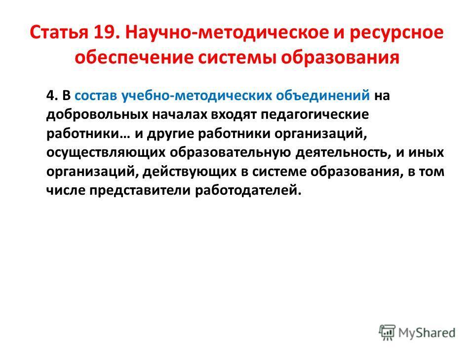 Статья 19. Научно-методическое и ресурсное обеспечение системы образования 4. В состав учебно-методических объединений на добровольных началах входят педагогические работники… и другие работники организаций, осуществляющих образовательную деятельност