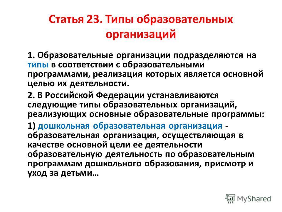 Статья 23. Типы образовательных организаций 1. Образовательные организации подразделяются на типы в соответствии с образовательными программами, реализация которых является основной целью их деятельности. 2. В Российской Федерации устанавливаются сле