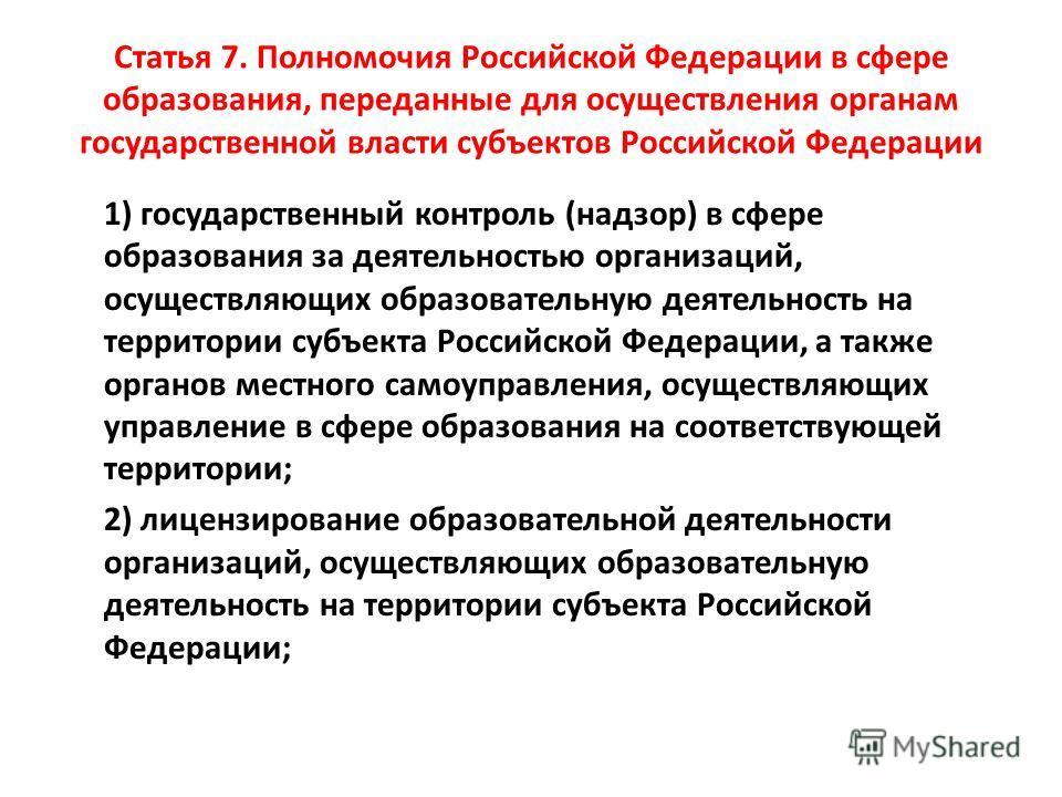 Статья 7. Полномочия Российской Федерации в сфере образования, переданные для осуществления органам государственной власти субъектов Российской Федерации 1) государственный контроль (надзор) в сфере образования за деятельностью организаций, осуществл