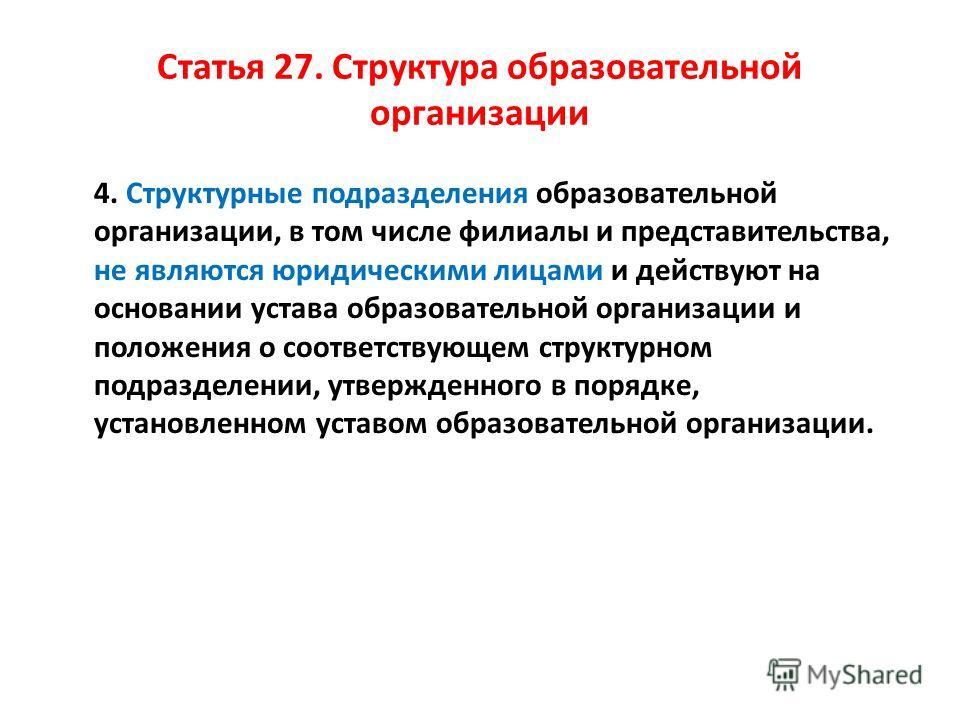 Статья 27. Структура образовательной организации 4. Структурные подразделения образовательной организации, в том числе филиалы и представительства, не являются юридическими лицами и действуют на основании устава образовательной организации и положени