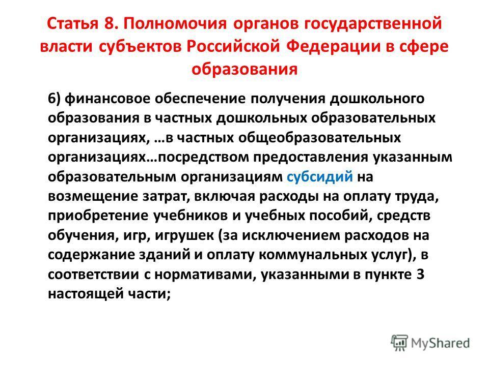 Статья 8. Полномочия органов государственной власти субъектов Российской Федерации в сфере образования 6) финансовое обеспечение получения дошкольного образования в частных дошкольных образовательных организациях, …в частных общеобразовательных орган