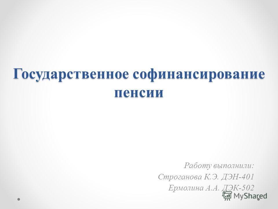 Государственное софинансирование пенсии Работу выполнили: Строганова К.Э. ДЭН-401 Ермолина А.А. ДЭК-502