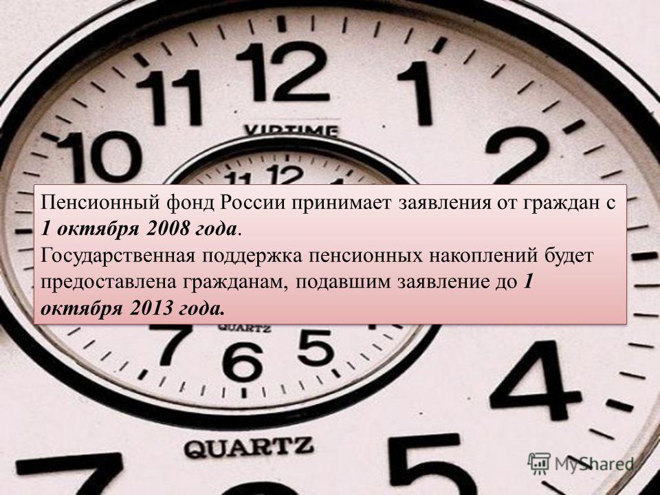 Пенсионный фонд России принимает заявления от граждан с 1 октября 2008 года. Государственная поддержка пенсионных накоплений будет предоставлена гражданам, подавшим заявление до 1 октября 2013 года. Пенсионный фонд России принимает заявления от гражд
