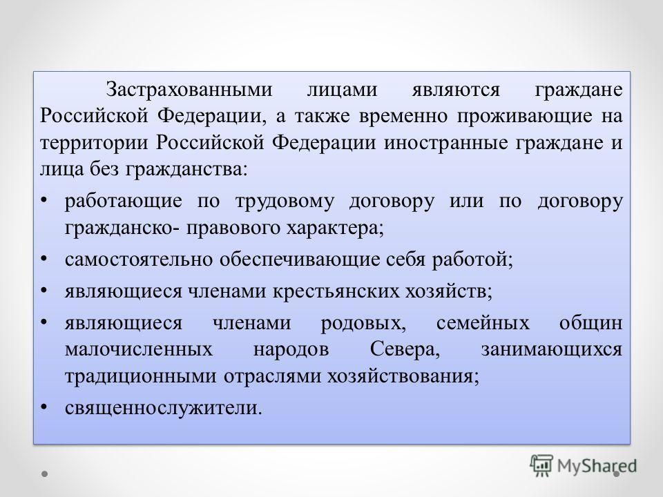 Застрахованными лицами являются граждане Российской Федерации, а также временно проживающие на территории Российской Федерации иностранные граждане и лица без гражданства: работающие по трудовому договору или по договору гражданско- правового характе