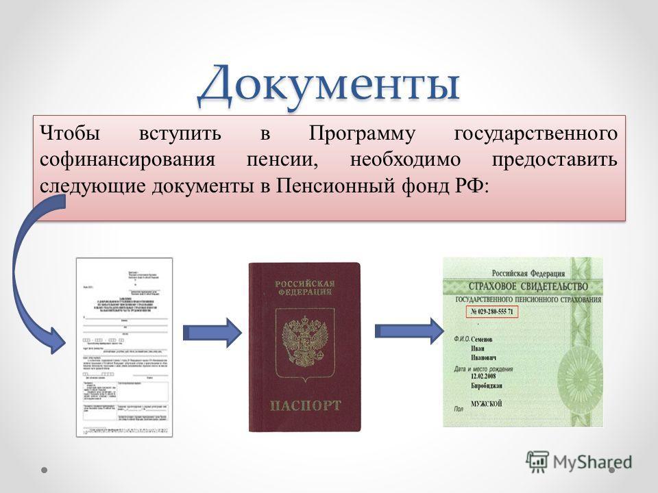 Документы Чтобы вступить в Программу государственного софинансирования пенсии, необходимо предоставить следующие документы в Пенсионный фонд РФ: