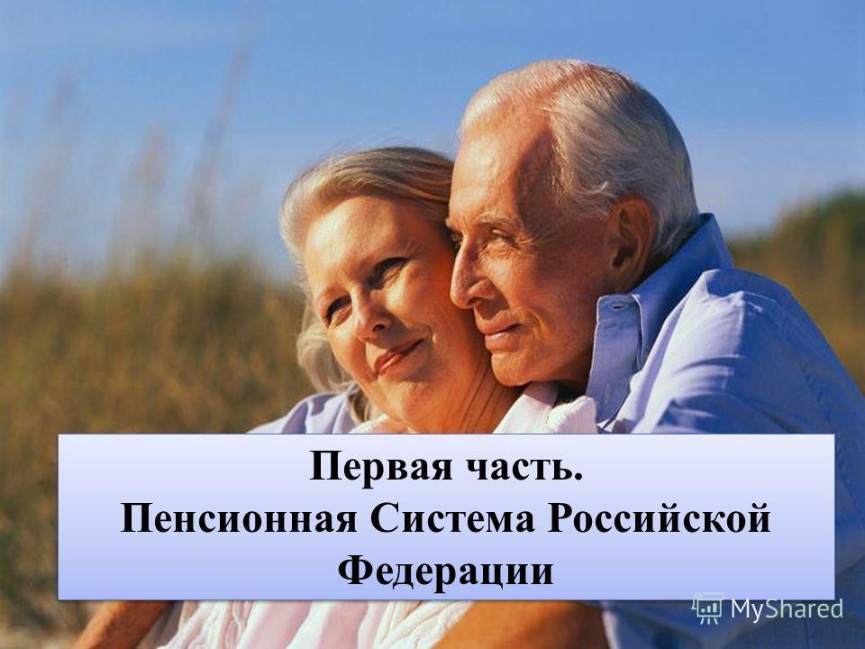 Первая часть. Пенсионная Система Российской Федерации Первая часть. Пенсионная Система Российской Федерации