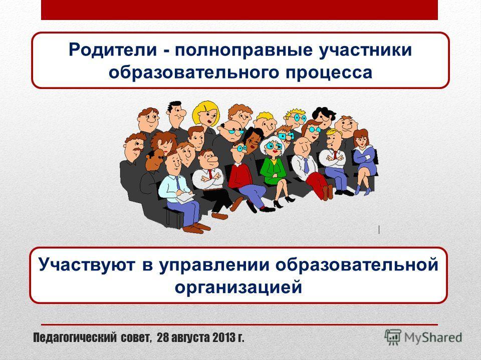 Педагогический совет, 28 августа 2013 г. Родители - полноправные участники образовательного процесса Участвуют в управлении образовательной организацией