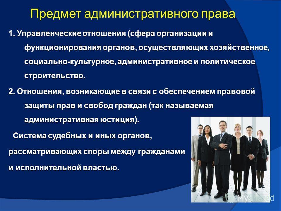 Предмет административного права 1. Управленческие отношения (сфера организации и функционирования органов, осуществляющих хозяйственное, социально-культурное, административное и политическое строительство. 2. Отношения, возникающие в связи с обеспече