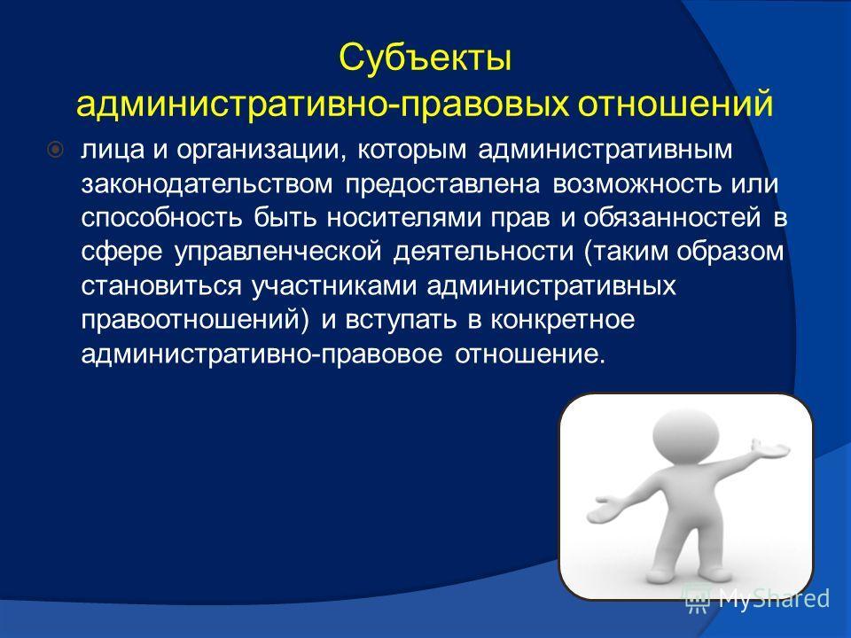 Субъекты административно-правовых отношений лица и организации, которым административным законодательством предоставлена возможность или способность быть носителями прав и обязанностей в сфере управленческой деятельности (таким образом становиться уч