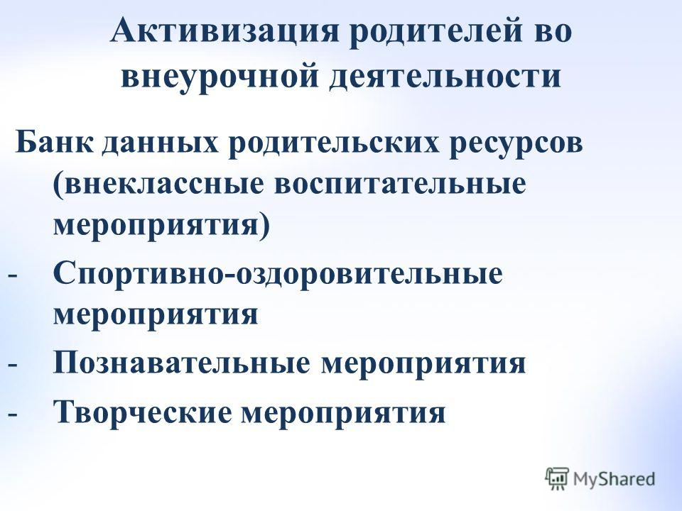 Активизация родителей во внеурочной деятельности Банк данных родительских ресурсов (внеклассные воспитательные мероприятия) -Спортивно-оздоровительные мероприятия -Познавательные мероприятия -Творческие мероприятия