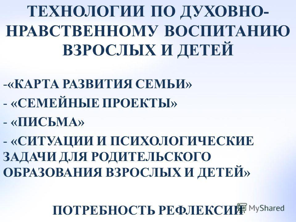 ТЕХНОЛОГИИ ПО ДУХОВНО- НРАВСТВЕННОМУ ВОСПИТАНИЮ ВЗРОСЛЫХ И ДЕТЕЙ -«КАРТА РАЗВИТИЯ СЕМЬИ» - «СЕМЕЙНЫЕ ПРОЕКТЫ» - «ПИСЬМА» - «СИТУАЦИИ И ПСИХОЛОГИЧЕСКИЕ ЗАДАЧИ ДЛЯ РОДИТЕЛЬСКОГО ОБРАЗОВАНИЯ ВЗРОСЛЫХ И ДЕТЕЙ» ПОТРЕБНОСТЬ РЕФЛЕКСИИ