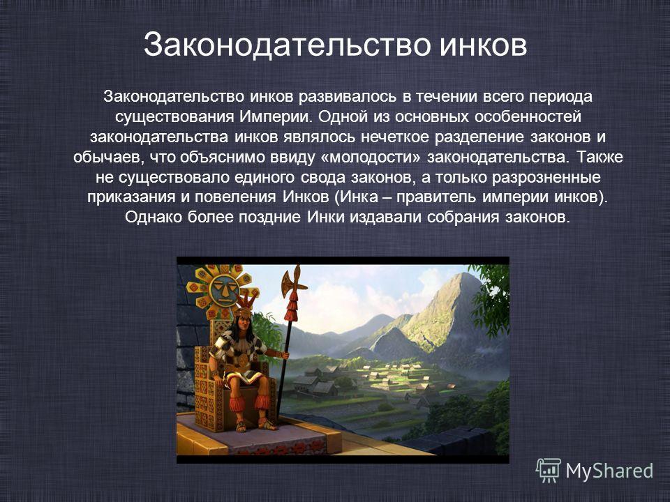 Законодательство инков Законодательство инков развивалось в течении всего периода существования Империи. Одной из основных особенностей законодательства инков являлось нечеткое разделение законов и обычаев, что объяснимо ввиду «молодости» законодател