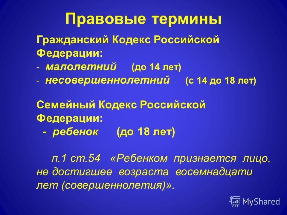 Правовые термины Гражданский Кодекс Российской Федерации: - малолетний (до 14 лет) - несовершеннолетний (с 14 до 18 лет) Семейный Кодекс Российской Федерации: - ребенок (до 18 лет) п.1 ст.54 «Ребенком признается лицо, не достигшее возраста восемнадца