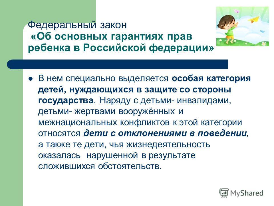 Федеральный закон «Об основных гарантиях прав ребенка в Российской федерации» В нем специально выделяется особая категория детей, нуждающихся в защите со стороны государства. Наряду с детьми- инвалидами, детьми- жертвами вооружённых и межнациональных