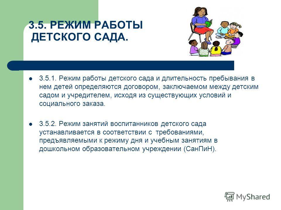 3.5. РЕЖИМ РАБОТЫ ДЕТСКОГО САДА. 3.5.1. Режим работы детского сада и длительность пребывания в нем детей определяются договором, заключаемом между детским садом и учредителем, исходя из существующих условий и социального заказа. 3.5.2. Режим занятий