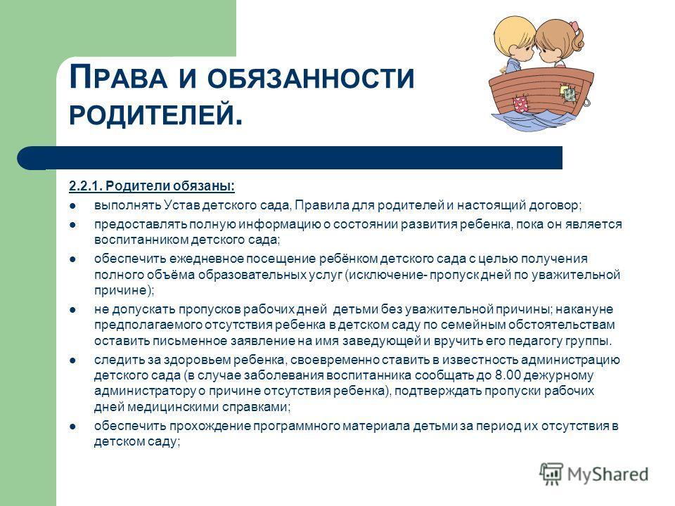 П РАВА И ОБЯЗАННОСТИ РОДИТЕЛЕЙ. 2.2.1. Родители обязаны: выполнять Устав детского сада, Правила для родителей и настоящий договор; предоставлять полную информацию о состоянии развития ребенка, пока он является воспитанником детского сада; обеспечить