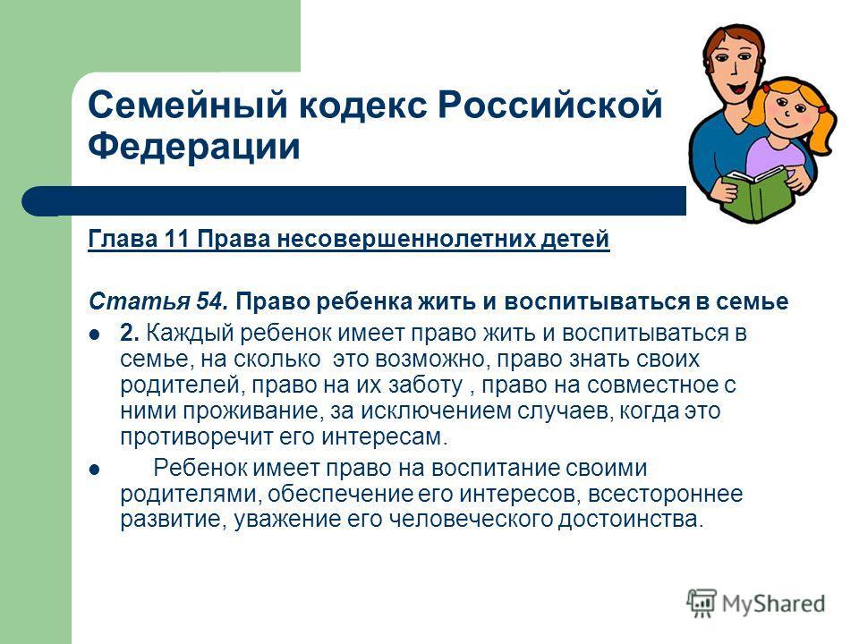 Семейный кодекс Российской Федерации Глава 11 Права несовершеннолетних детей Статья 54. Право ребенка жить и воспитываться в семье 2. Каждый ребенок имеет право жить и воспитываться в семье, на сколько это возможно, право знать своих родителей, право