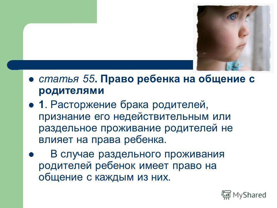 статья 55. Право ребенка на общение с родителями 1. Расторжение брака родителей, признание его недействительным или раздельное проживание родителей не влияет на права ребенка. В случае раздельного проживания родителей ребенок имеет право на общение с