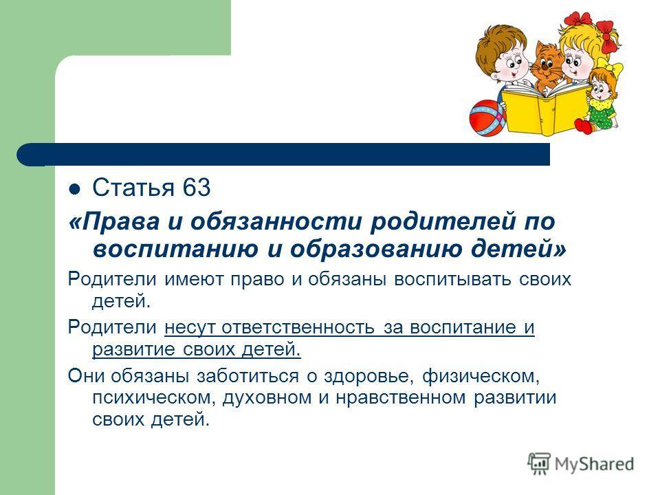 Статья 63 «Права и обязанности родителей по воспитанию и образованию детей» Родители имеют право и обязаны воспитывать своих детей. Родители несут ответственность за воспитание и развитие своих детей. Они обязаны заботиться о здоровье, физическом, пс