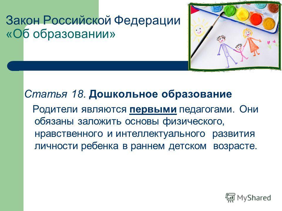 Закон Российской Федерации «Об образовании» Статья 18. Дошкольное образование Родители являются первыми педагогами. Они обязаны заложить основы физического, нравственного и интеллектуального развития личности ребенка в раннем детском возрасте.