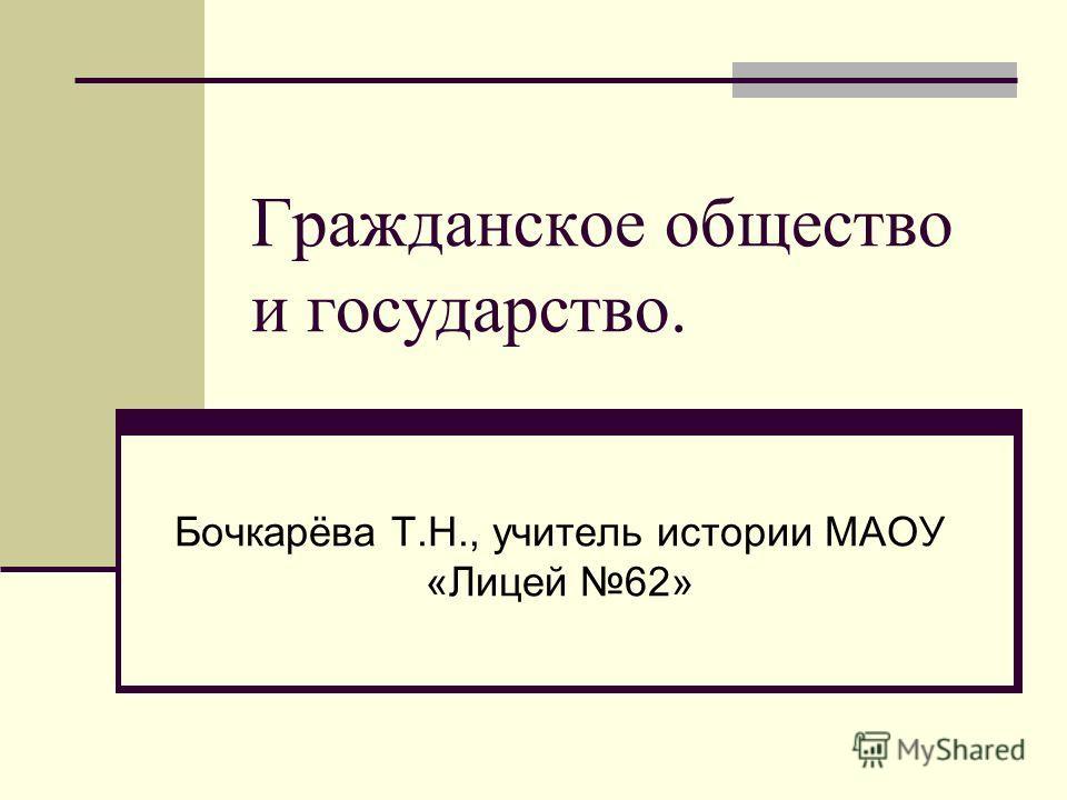 Гражданское общество и государство. Бочкарёва Т.Н., учитель истории МАОУ «Лицей 62»