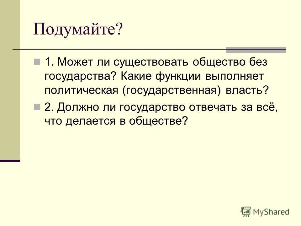 Подумайте? 1. Может ли существовать общество без государства? Какие функции выполняет политическая (государственная) власть? 2. Должно ли государство отвечать за всё, что делается в обществе?