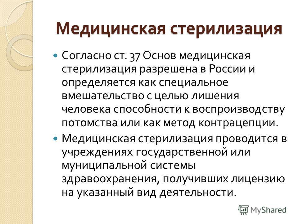 Медицинская стерилизация Согласно ст. 37 Основ медицинская стерилизация разрешена в России и определяется как специальное вмешательство с целью лишения человека способности к воспроизводству потомства или как метод контрацепции. Медицинская стерилиза