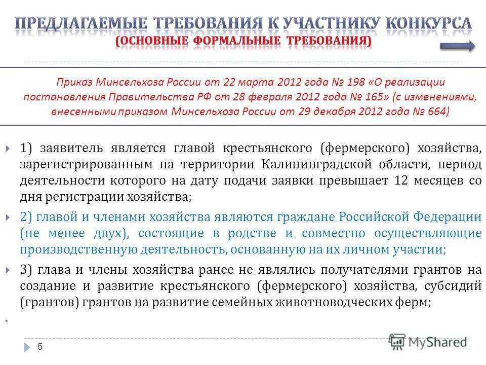 5 1) заявитель является главой крестьянского ( фермерского ) хозяйства, зарегистрированным на территории Калининградской области, период деятельности которого на дату подачи заявки превышает 12 месяцев со дня регистрации хозяйства ; 2) главой и члена