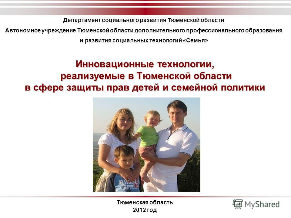 Инновационные технологии, реализуемые в Тюменской области реализуемые в Тюменской области в сфере защиты прав детей и семейной политики Тюменская область 2012 год Департамент социального развития Тюменской области Автономное учреждение Тюменской обла
