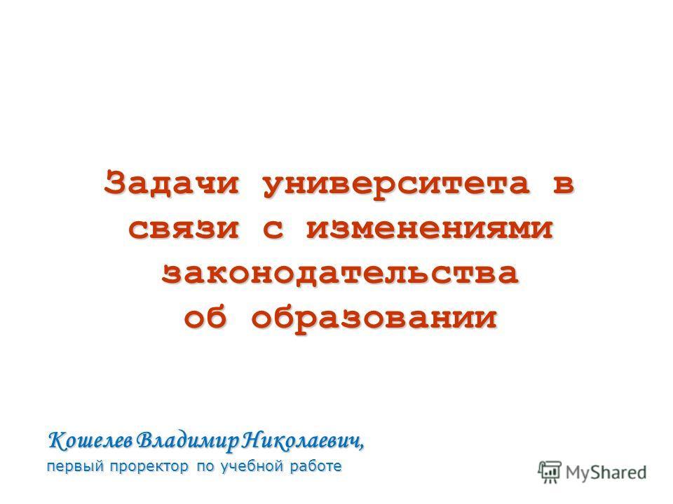 Кошелев Владимир Николаевич, первый проректор по учебной работе Задачи университета в связи с изменениями законодательства об образовании