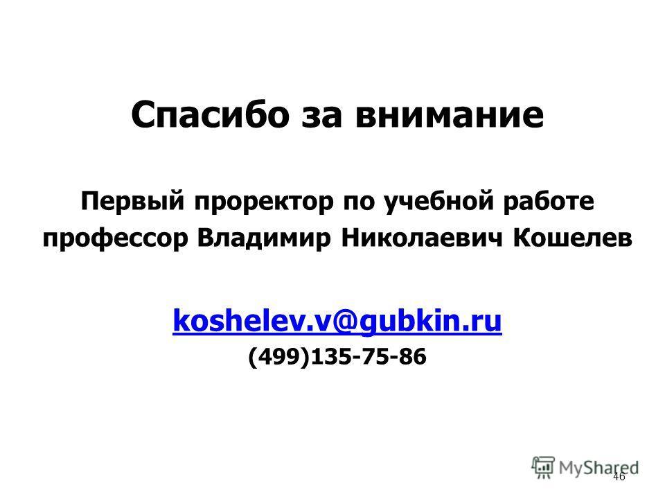 46 Спасибо за внимание Первый проректор по учебной работе профессор Владимир Николаевич Кошелев koshelev.v@gubkin.ru (499)135-75-86