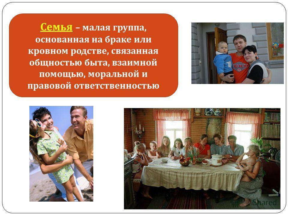 Семья – малая группа, основанная на браке или кровном родстве, связанная общностью быта, взаимной помощью, моральной и правовой ответственностью