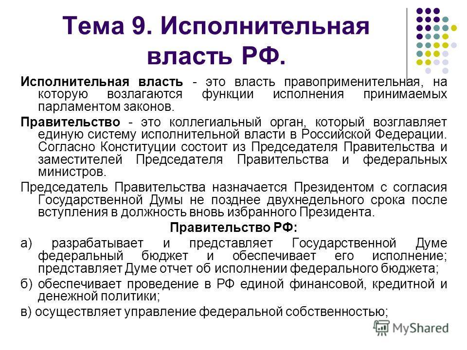 Тема 9. Исполнительная власть РФ. Исполнительная власть - это власть правоприменительная, на которую возлагаются функции исполнения принимаемых парламентом законов. Правительство - это коллегиальный орган, который возглавляет единую систему исполните