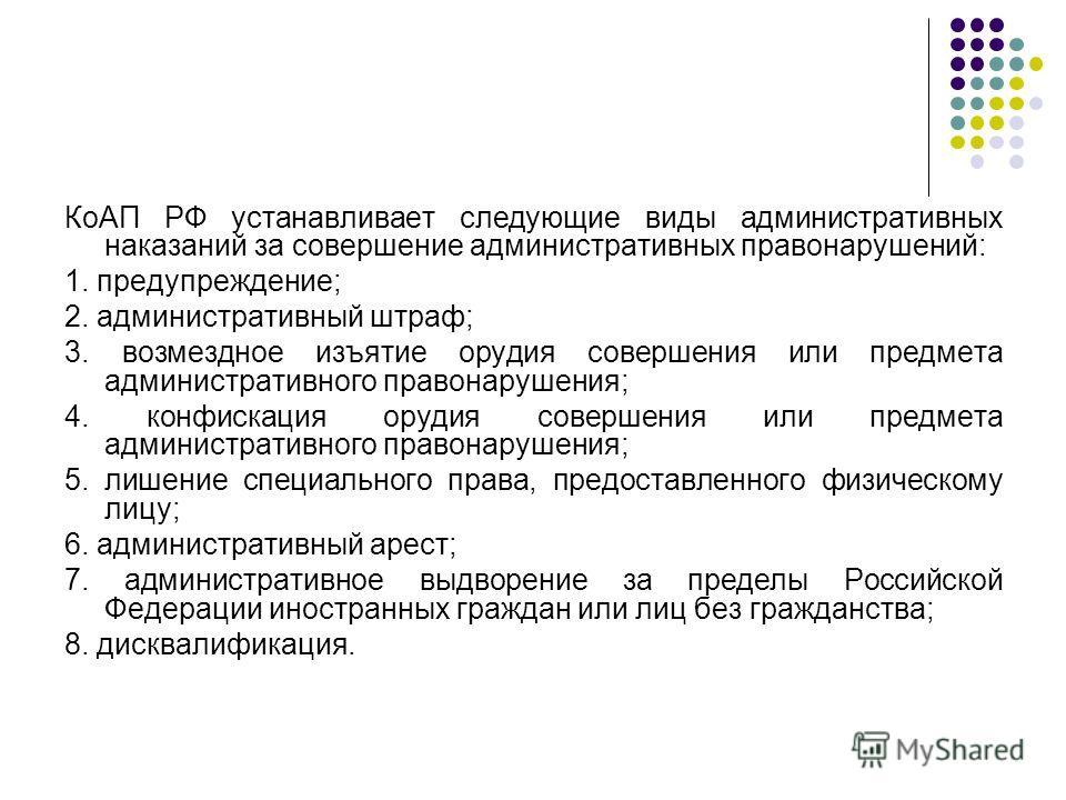 КоАП РФ устанавливает следующие виды административных наказаний за совершение административных правонарушений: 1. предупреждение; 2. административный штраф; 3. возмездное изъятие орудия совершения или предмета административного правонарушения; 4. кон