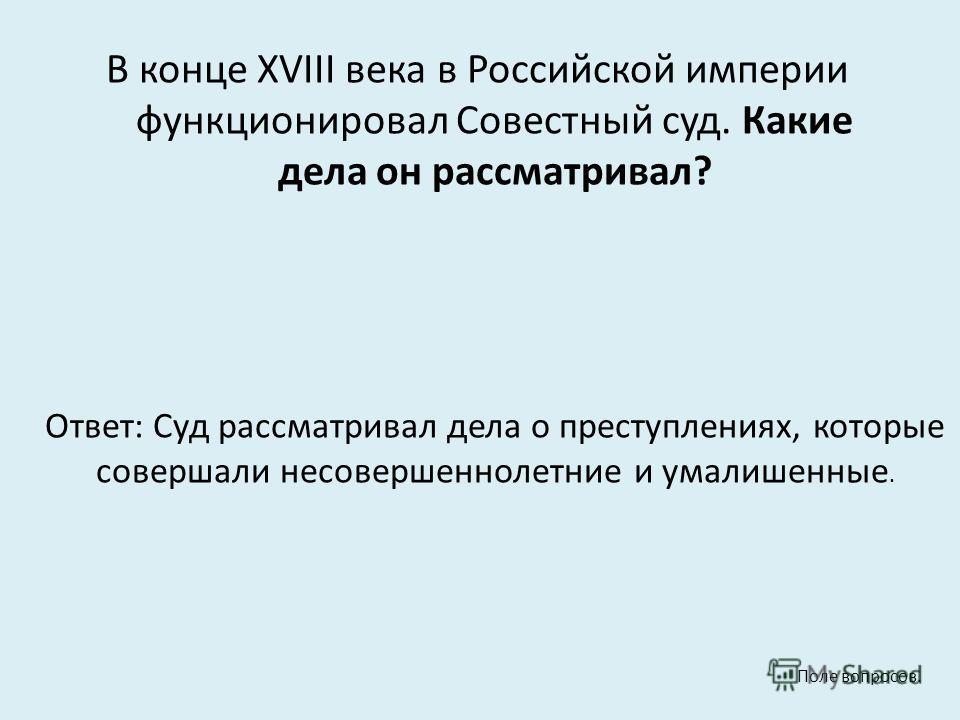 В конце XVIII века в Российской империи функционировал Совестный суд. Какие дела он рассматривал? Ответ: Суд рассматривал дела о преступлениях, которые совершали несовершеннолетние и умалишенные. Поле вопросов.