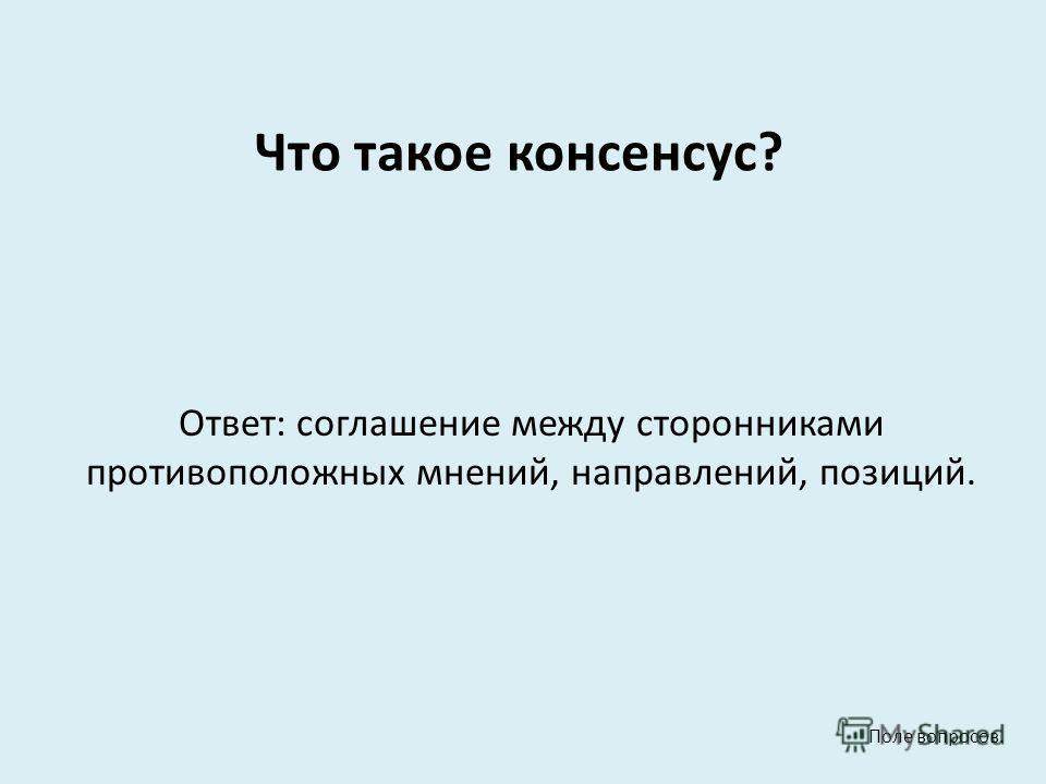 Что такое консенсус? Ответ: соглашение между сторонниками противоположных мнений, направлений, позиций. Поле вопросов.