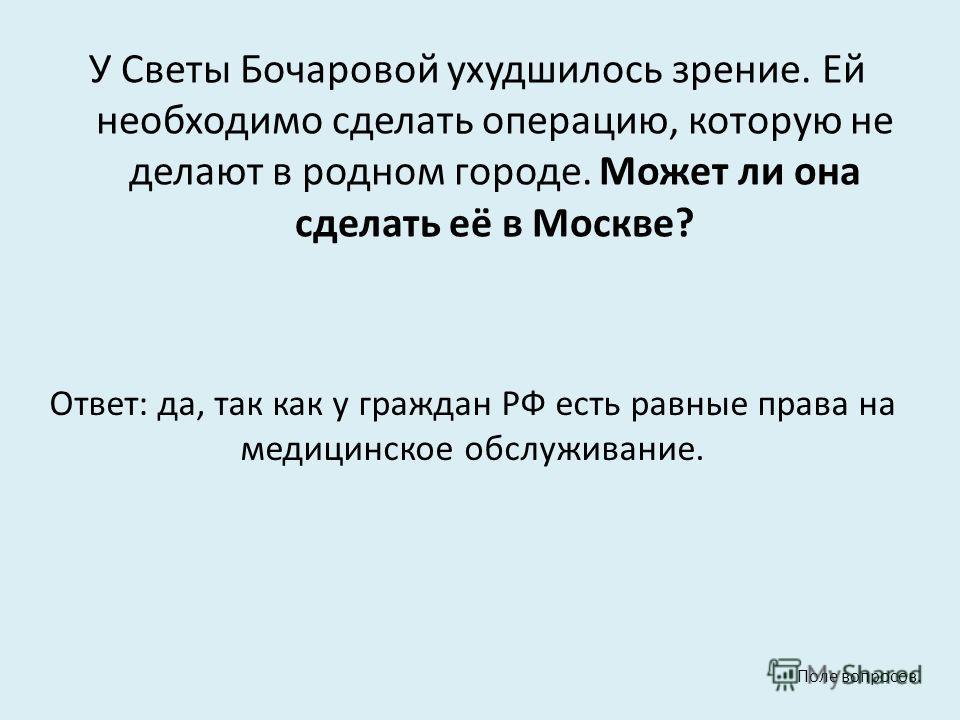 У Светы Бочаровой ухудшилось зрение. Ей необходимо сделать операцию, которую не делают в родном городе. Может ли она сделать её в Москве? Ответ: да, так как у граждан РФ есть равные права на медицинское обслуживание. Поле вопросов.