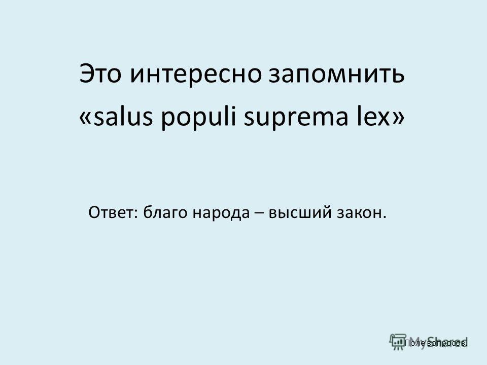 Это интересно запомнить «salus populi suprema lex» Ответ: благо народа – высший закон. Поле вопросов.