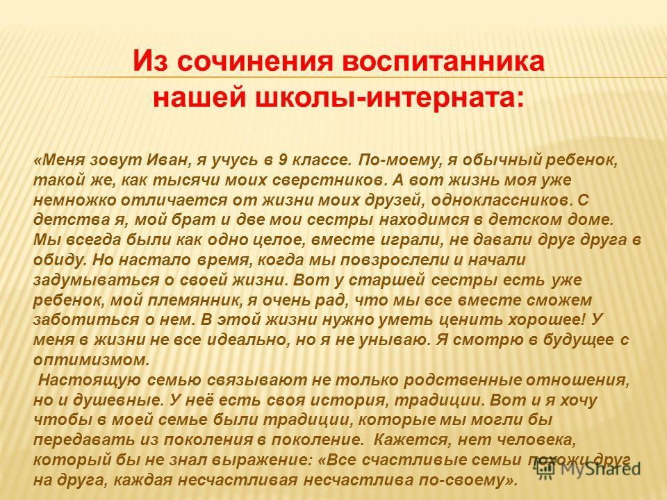 Из сочинения воспитанника нашей школы-интерната: «Меня зовут Иван, я учусь в 9 классе. По-моему, я обычный ребенок, такой же, как тысячи моих сверстников. А вот жизнь моя уже немножко отличается от жизни моих друзей, одноклассников. С детства я, мой