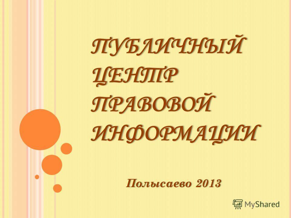 ПУБЛИЧНЫЙ ЦЕНТР ПРАВОВОЙ ИНФОРМАЦИИ Полысаево 2013Полысаево 2013