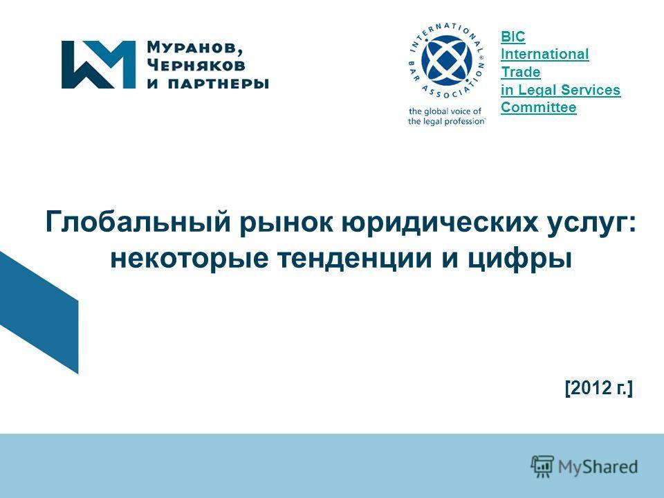 Глобальный рынок юридических услуг: некоторые тенденции и цифры [2012 г.] BIC International Trade in Legal Services Committee