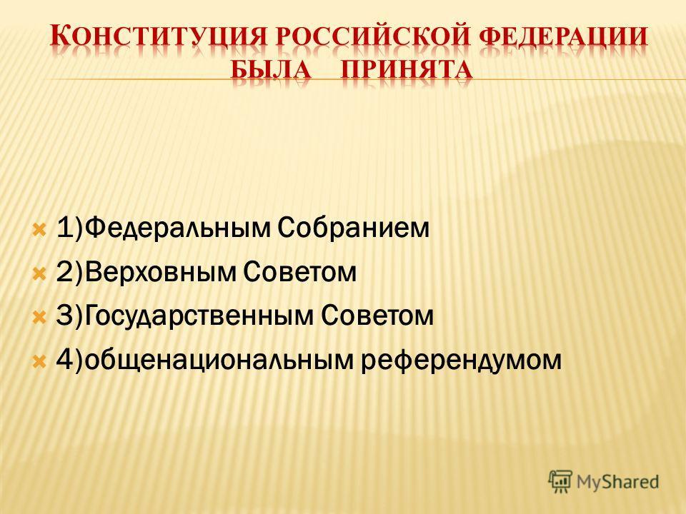 1)Федеральным Собранием 2)Верховным Советом 3)Государственным Советом 4)общенациональным референдумом
